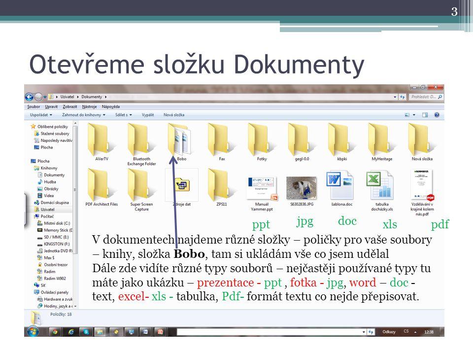Otevřeme složku Dokumenty 3 V dokumentech najdeme různé složky – poličky pro vaše soubory – knihy, složka Bobo, tam si ukládám vše co jsem udělal Dále zde vidíte různé typy souborů – nejčastěji používané typy tu máte jako ukázku – prezentace - ppt, fotka - jpg, word – doc - text, excel- xls - tabulka, Pdf- formát textu co nejde přepisovat.