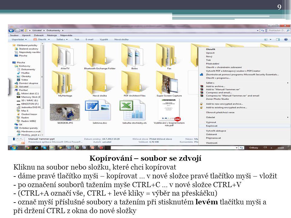 9 Kopírování – soubor se zdvojí Kliknu na soubor nebo složku, které chci kopírovat - dáme pravé tlačítko myši – kopírovat … v nové složce pravé tlačítko myši – vložit - po označení souborů tažením myše CTRL+C … v nové složce CTRL+V - (CTRL+A označí vše, CTRL + levé kliky = výběr na přeskáčku) - označ myší příslušné soubory a tažením při stisknutém levém tlačítku myši a při držení CTRL z okna do nové složky