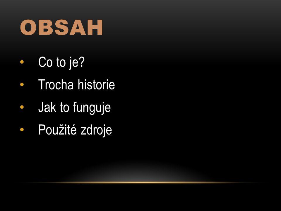 OBSAH Co to je Trocha historie Jak to funguje Použité zdroje