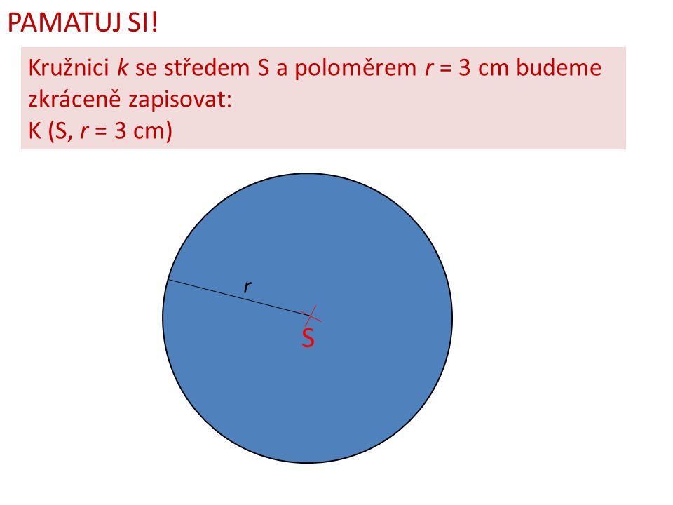 PAMATUJ SI! Kružnici k se středem S a poloměrem r = 3 cm budeme zkráceně zapisovat: K (S, r = 3 cm) S r