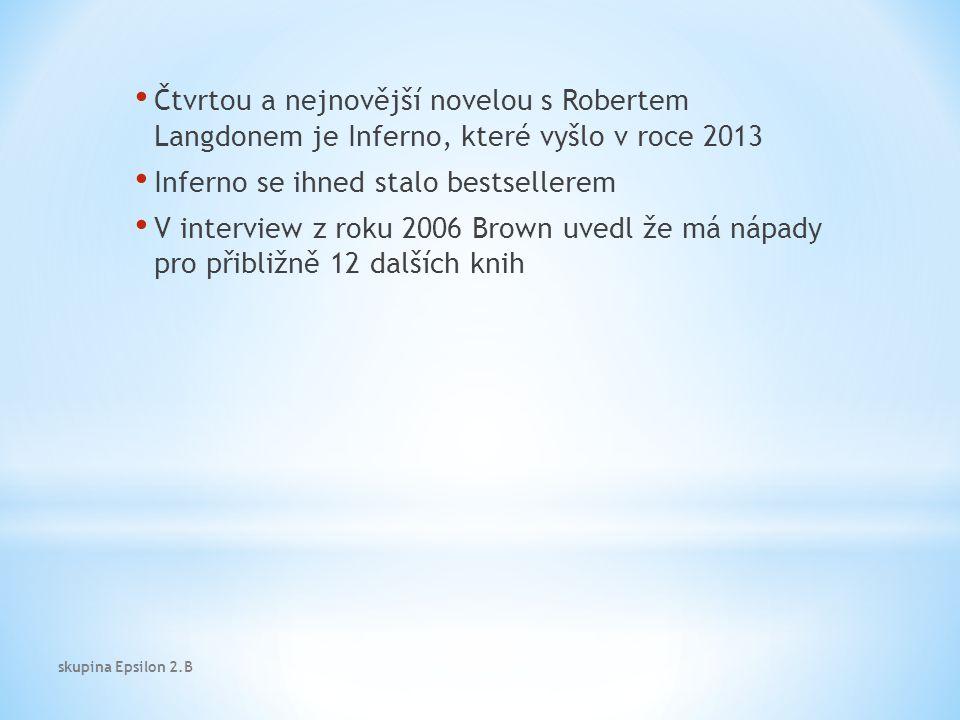 Čtvrtou a nejnovější novelou s Robertem Langdonem je Inferno, které vyšlo v roce 2013 Inferno se ihned stalo bestsellerem V interview z roku 2006 Brown uvedl že má nápady pro přibližně 12 dalších knih skupina Epsilon 2.B