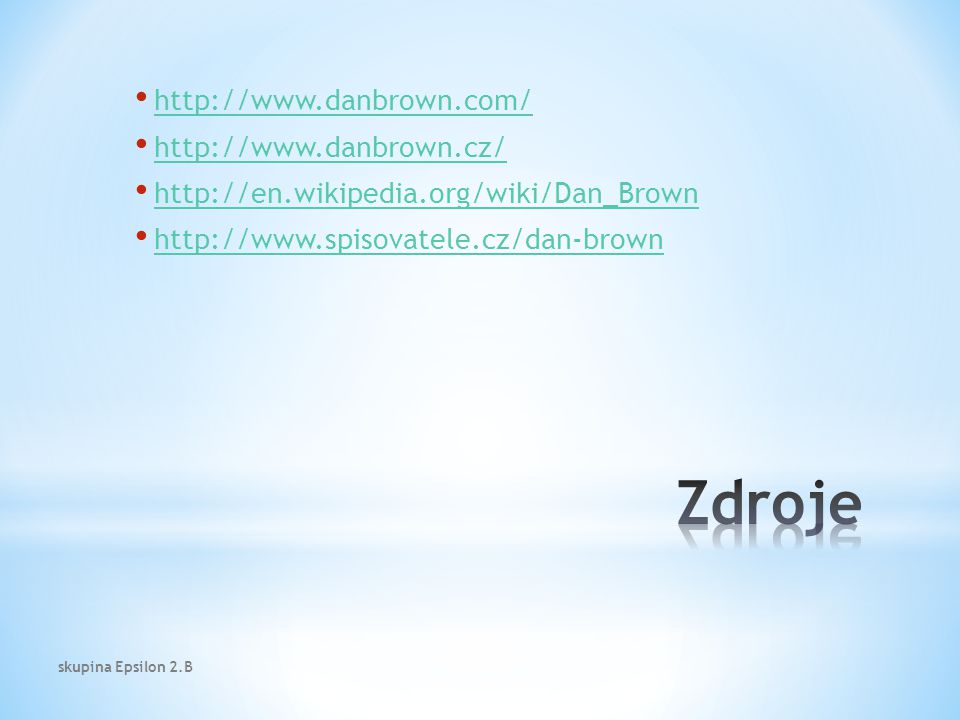 http://www.danbrown.com/ http://www.danbrown.cz/ http://en.wikipedia.org/wiki/Dan_Brown http://www.spisovatele.cz/dan-brown skupina Epsilon 2.B