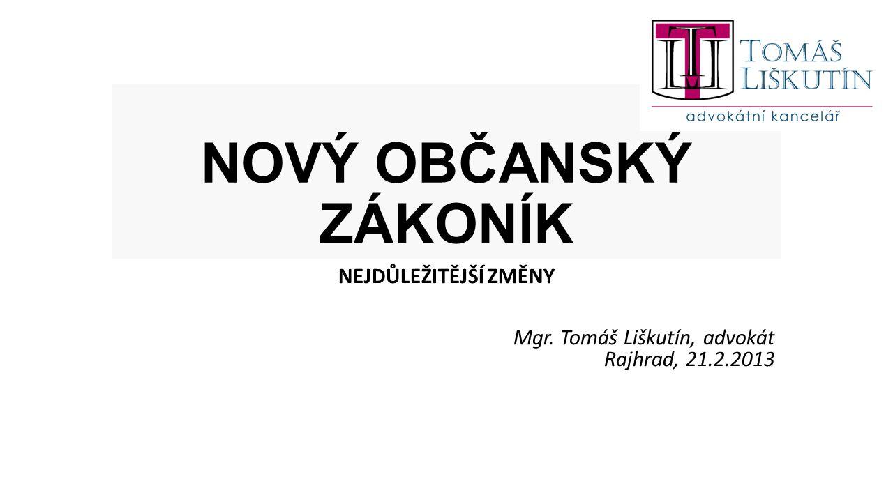 NOVÝ OBČANSKÝ ZÁKONÍK NEJDŮLEŽITĚJŠÍ ZMĚNY Mgr. Tomáš Liškutín, advokát Rajhrad, 21.2.2013