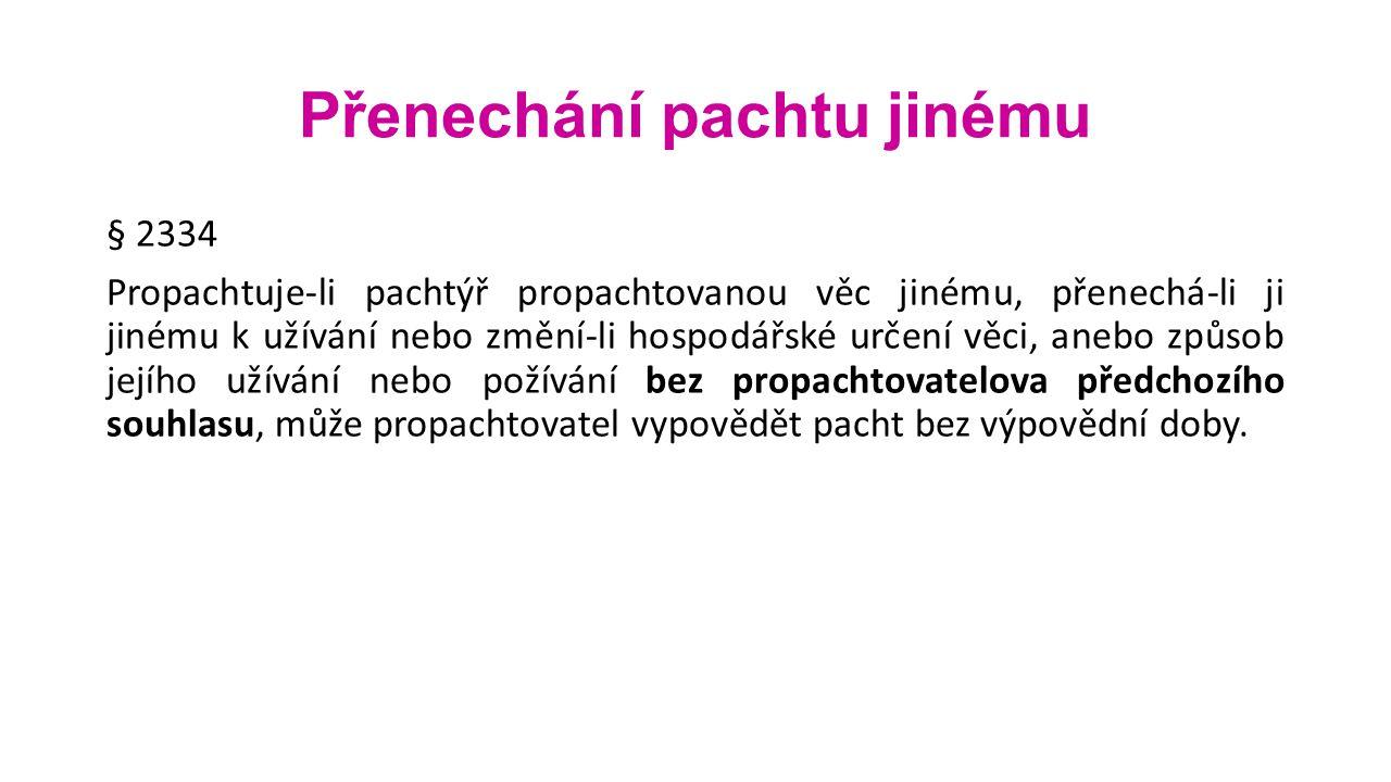 Přenechání pachtu jinému § 2334 Propachtuje-li pachtýř propachtovanou věc jinému, přenechá-li ji jinému k užívání nebo změní-li hospodářské určení věci, anebo způsob jejího užívání nebo požívání bez propachtovatelova předchozího souhlasu, může propachtovatel vypovědět pacht bez výpovědní doby.