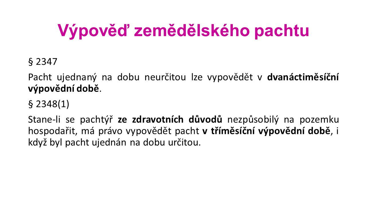 Výpověď zemědělského pachtu § 2347 Pacht ujednaný na dobu neurčitou lze vypovědět v dvanáctiměsíční výpovědní době. § 2348(1) Stane-li se pachtýř ze z