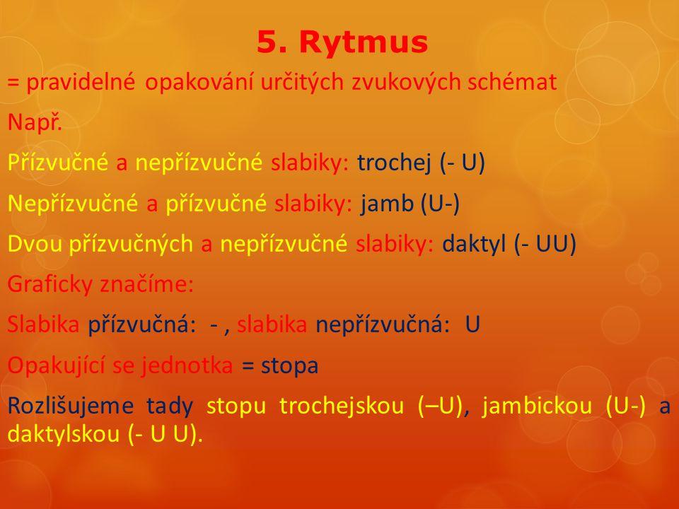 5. Rytmus = pravidelné opakování určitých zvukových schémat Např. Přízvučné a nepřízvučné slabiky: trochej (- U) Nepřízvučné a přízvučné slabiky: jamb