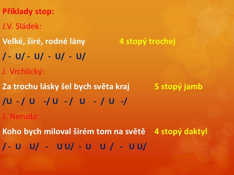 Příklady stop: J.V. Sládek: Velké, širé, rodné lány4 stopý trochej / - U/ - U/ - U/ - U/ J. Vrchlický: Za trochu lásky šel bych světa kraj 5 stopý jam