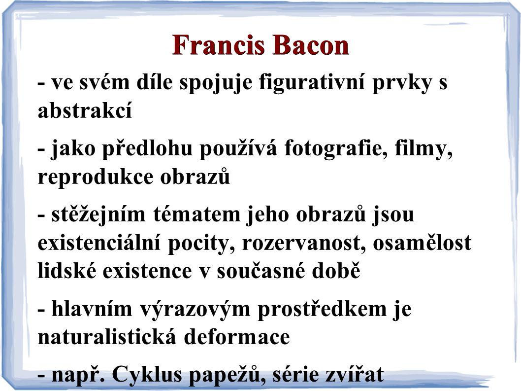 Francis Bacon - ve svém díle spojuje figurativní prvky s abstrakcí - jako předlohu používá fotografie, filmy, reprodukce obrazů - stěžejním tématem jeho obrazů jsou existenciální pocity, rozervanost, osamělost lidské existence v současné době - hlavním výrazovým prostředkem je naturalistická deformace - např.