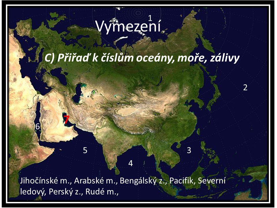 Vymezení C) Přiřaď k číslům oceány, moře, zálivy 1 3 6 5 4 2 Jihočínské m., Arabské m., Bengálský z., Pacifik, Severní ledový, Perský z., Rudé m., 7