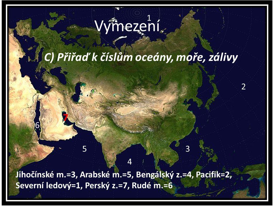 Vymezení C) Přiřaď k číslům oceány, moře, zálivy 1 3 6 5 4 2 Jihočínské m.=3, Arabské m.=5, Bengálský z.=4, Pacifik=2, Severní ledový=1, Perský z.=7,