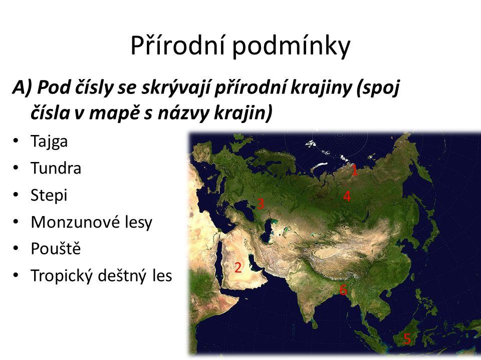 Přírodní podmínky A) Pod čísly se skrývají přírodní krajiny (spoj čísla v mapě s názvy krajin) Tajga Tundra Stepi Monzunové lesy Pouště Tropický deštný les 6 5 4 3 2 1