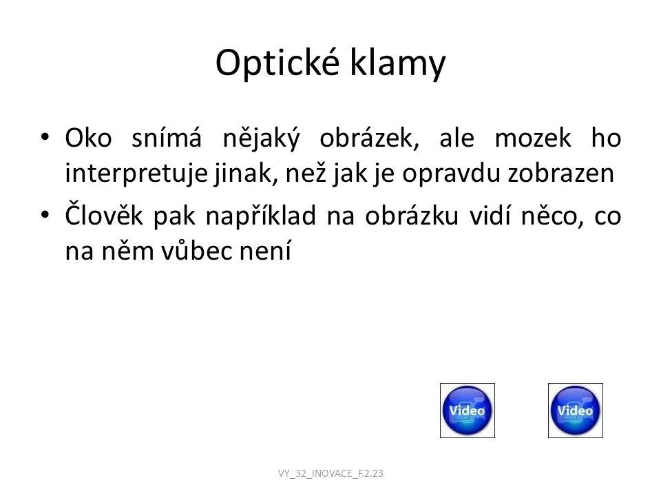 Optické klamy Oko snímá nějaký obrázek, ale mozek ho interpretuje jinak, než jak je opravdu zobrazen Člověk pak například na obrázku vidí něco, co na něm vůbec není VY_32_INOVACE_F.2.23