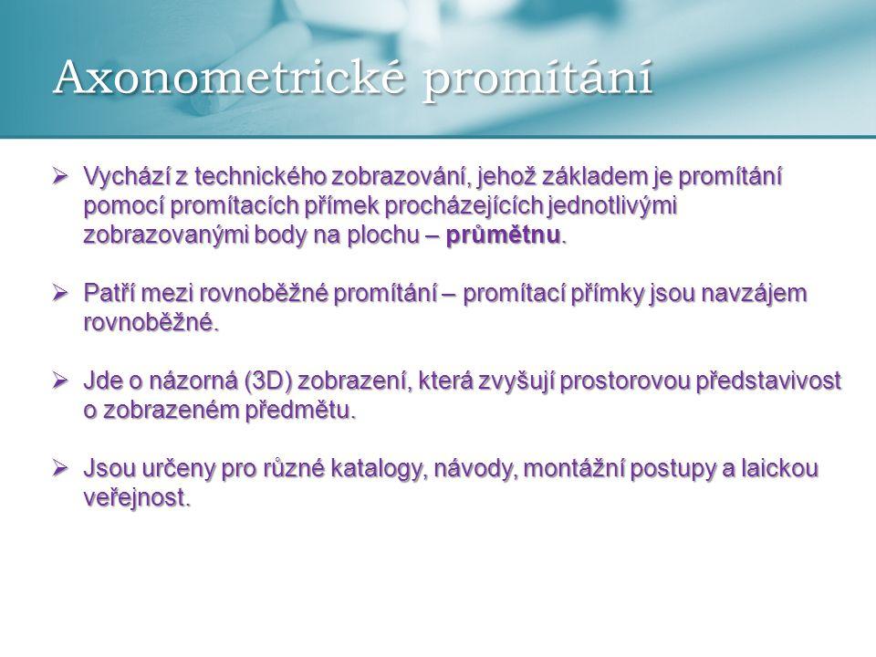 Axonometrické promítání  Vychází z technického zobrazování, jehož základem je promítání pomocí promítacích přímek procházejících jednotlivými zobrazo