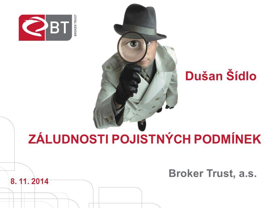 Broker Trust, a.s. ZÁLUDNOSTI POJISTNÝCH PODMÍNEK Dušan Šídlo 8. 11. 2014