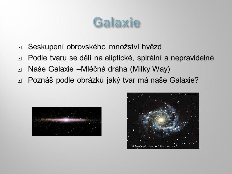  Seskupení obrovského množství hvězd  Podle tvaru se dělí na eliptické, spirální a nepravidelné  Naše Galaxie –Mléčná dráha (Milky Way)  Poznáš po