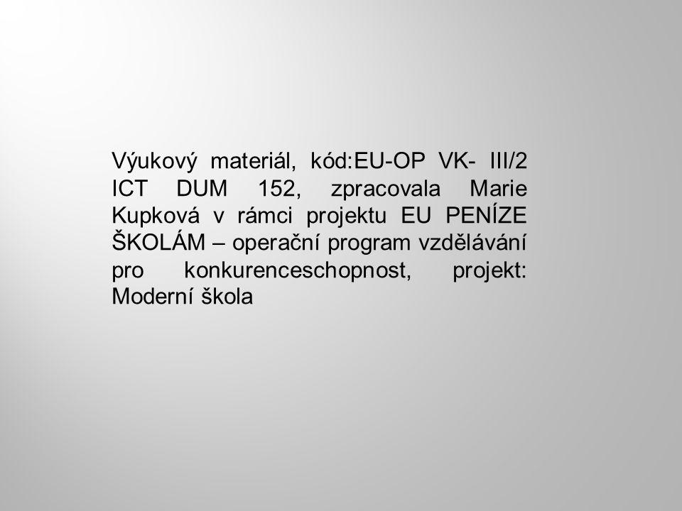 Výukový materiál, kód:EU-OP VK- III/2 ICT DUM 152, zpracovala Marie Kupková v rámci projektu EU PENÍZE ŠKOLÁM – operační program vzdělávání pro konkur