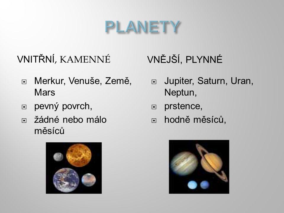 VNITŘNÍ, KAMENNÉ VNĚJŠÍ, PLYNNÉ  Merkur, Venuše, Země, Mars  pevný povrch,  žádné nebo málo měsíců  Jupiter, Saturn, Uran, Neptun,  prstence,  h