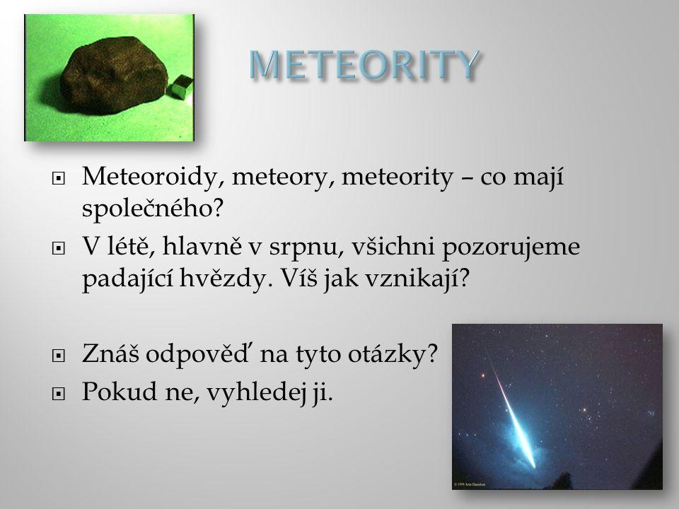  Meteoroidy, meteory, meteority – co mají společného?  V létě, hlavně v srpnu, všichni pozorujeme padající hvězdy. Víš jak vznikají?  Znáš odpověď