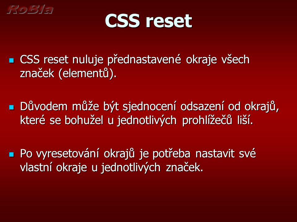 CSS reset CSS reset nuluje přednastavené okraje všech značek (elementů). CSS reset nuluje přednastavené okraje všech značek (elementů). Důvodem může b