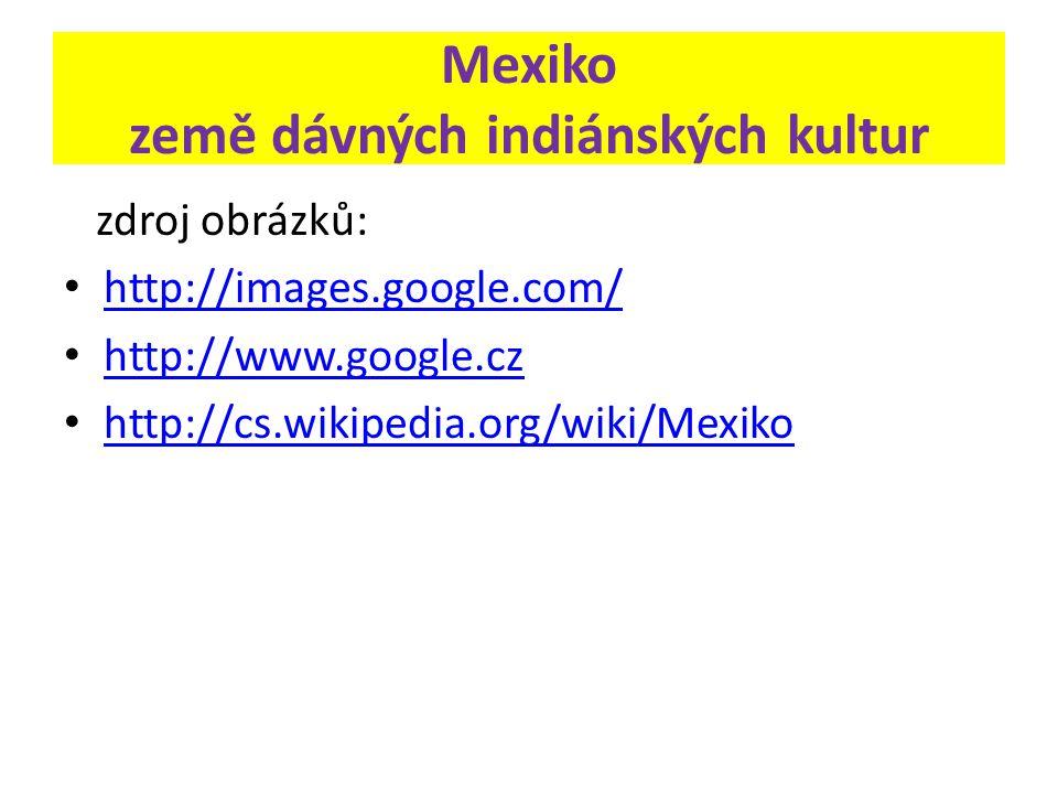 Mexiko země dávných indiánských kultur zdroj obrázků: http://images.google.com/ http://www.google.cz http://cs.wikipedia.org/wiki/Mexiko