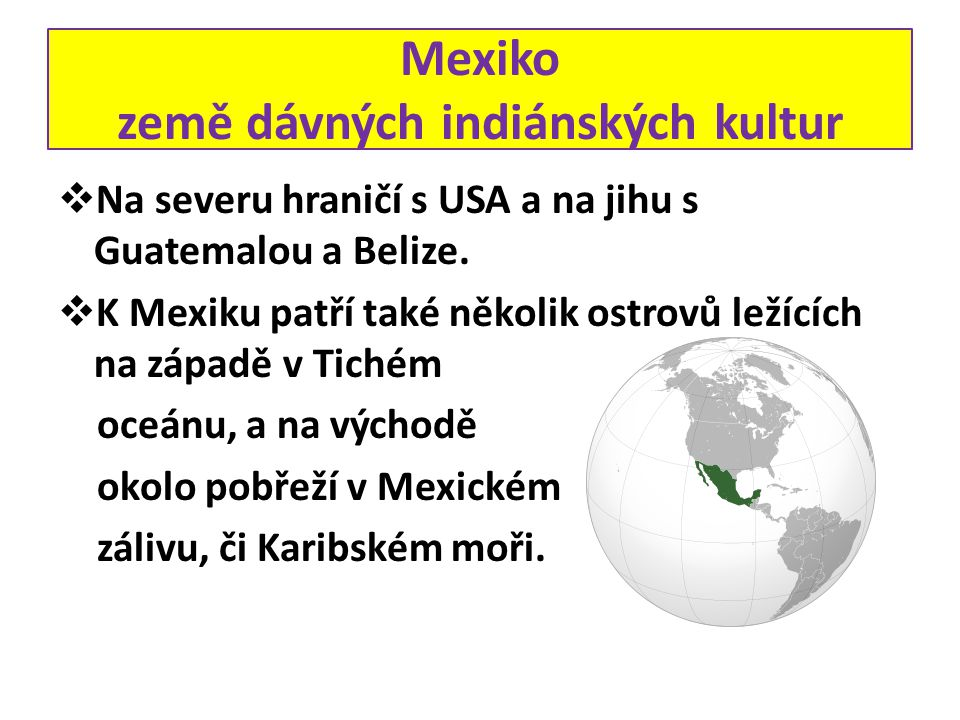 Mexiko země dávných indiánských kultur  Na severu hraničí s USA a na jihu s Guatemalou a Belize.  K Mexiku patří také několik ostrovů ležících na zá