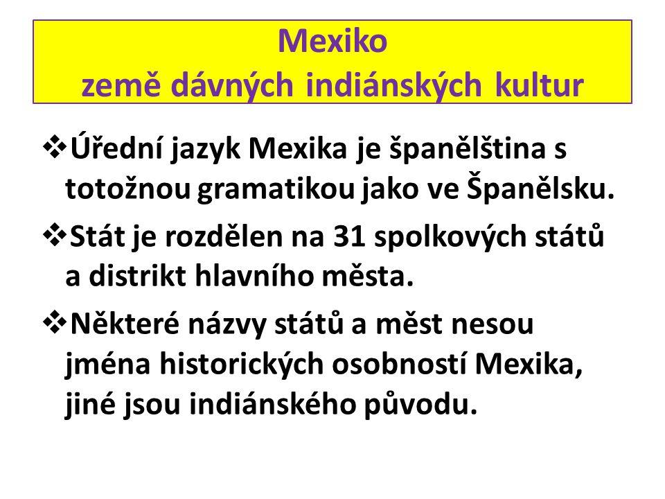 Mexiko země dávných indiánských kultur  Úřední jazyk Mexika je španělština s totožnou gramatikou jako ve Španělsku.  Stát je rozdělen na 31 spolkový