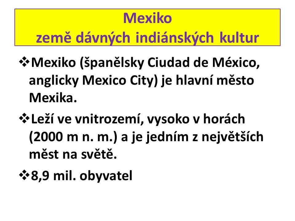 Mexiko země dávných indiánských kultur  Mexiko (španělsky Ciudad de México, anglicky Mexico City) je hlavní město Mexika.  Leží ve vnitrozemí, vysok
