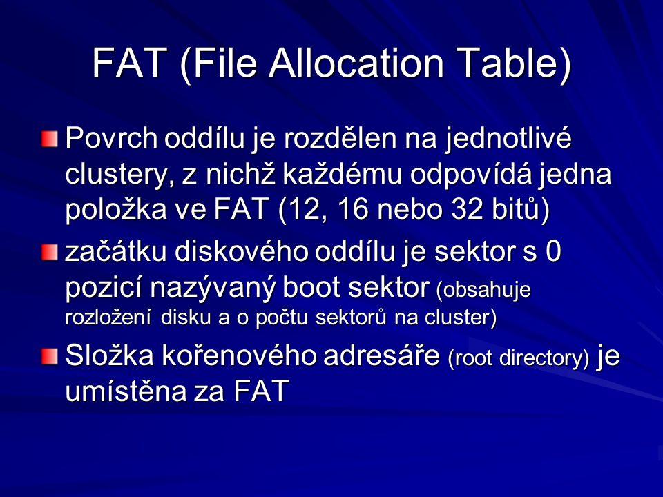 FAT (File Allocation Table) Povrch oddílu je rozdělen na jednotlivé clustery, z nichž každému odpovídá jedna položka ve FAT (12, 16 nebo 32 bitů) začátku diskového oddílu je sektor s 0 pozicí nazývaný boot sektor (obsahuje rozložení disku a o počtu sektorů na cluster) Složka kořenového adresáře (root directory) je umístěna za FAT