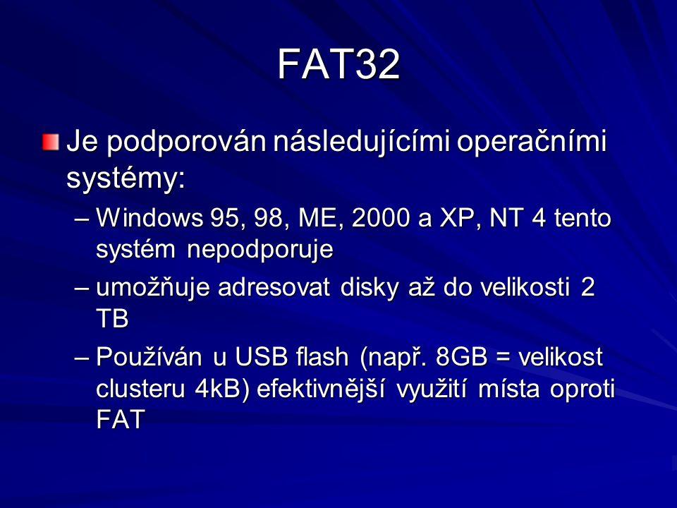 FAT32 Je podporován následujícími operačními systémy: –Windows 95, 98, ME, 2000 a XP, NT 4 tento systém nepodporuje –umožňuje adresovat disky až do velikosti 2 TB –Používán u USB flash (např.