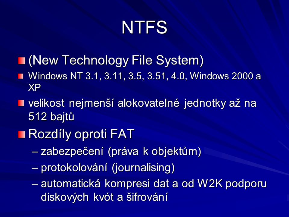 NTFS (New Technology File System) Windows NT 3.1, 3.11, 3.5, 3.51, 4.0, Windows 2000 a XP velikost nejmenší alokovatelné jednotky až na 512 bajtů Rozdíly oproti FAT –zabezpečení (práva k objektům) –protokolování (journalising) –automatická kompresi dat a od W2K podporu diskových kvót a šifrování