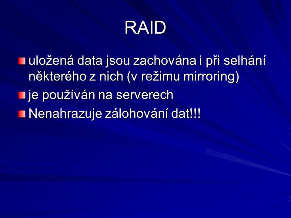 RAID uložená data jsou zachována i při selhání některého z nich (v režimu mirroring) je používán na serverech Nenahrazuje zálohování dat!!!
