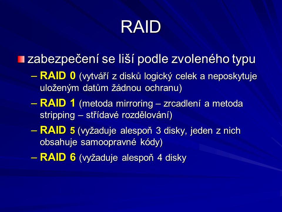RAID zabezpečení se liší podle zvoleného typu –RAID 0 (vytváří z disků logický celek a neposkytuje uloženým datům žádnou ochranu) –RAID 1 (metoda mirroring – zrcadlení a metoda stripping – střídavé rozdělování) –RAID 5 (vyžaduje alespoň 3 disky, jeden z nich obsahuje samoopravné kódy) –RAID 6 (vyžaduje alespoň 4 disky
