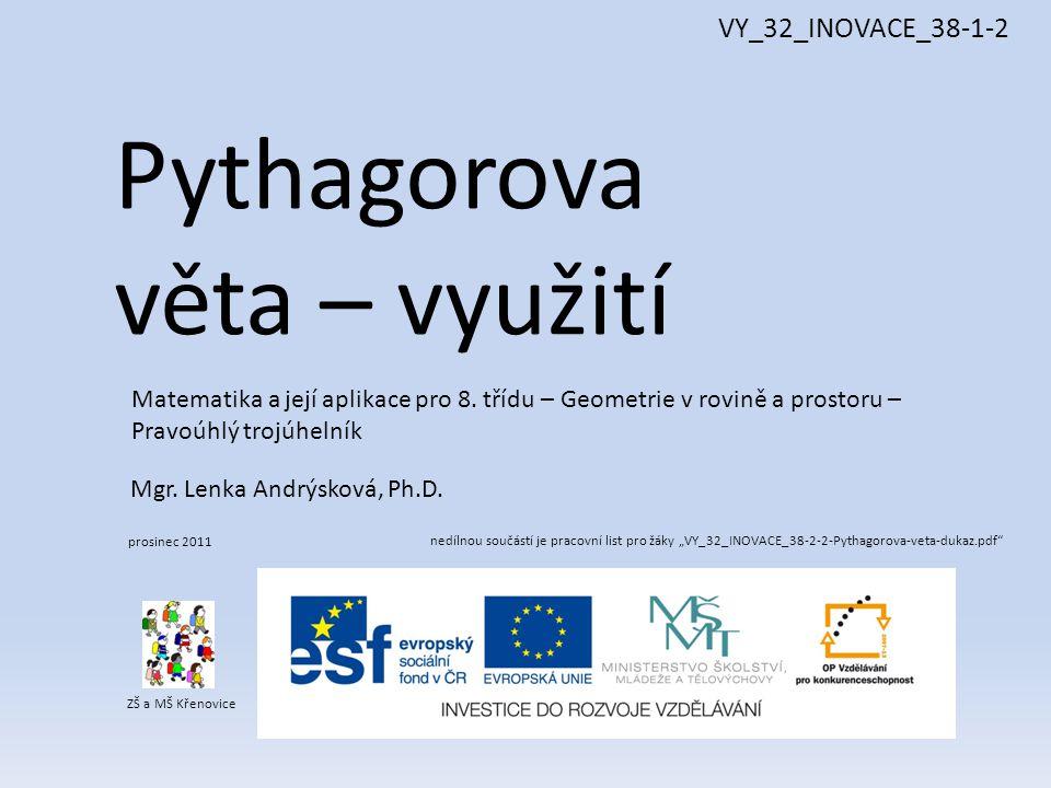 Pythagorova věta – využití ZŠ a MŠ Křenovice Mgr. Lenka Andrýsková, Ph.D. prosinec 2011 Matematika a její aplikace pro 8. třídu – Geometrie v rovině a