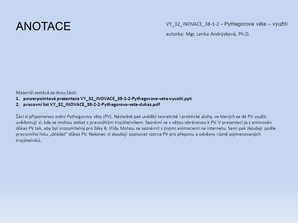 Materiál sestává ze dvou částí: 1.powerpointová prezentace VY_32_INOVACE_38-1-2-Pythagorova-veta-vyuziti.ppt 2.pracovní list VY_32_INOVACE_38-2-2-Pythagorova-veta-dukaz.pdf Žáci si připomenou znění Pythagorovy věty (PV).