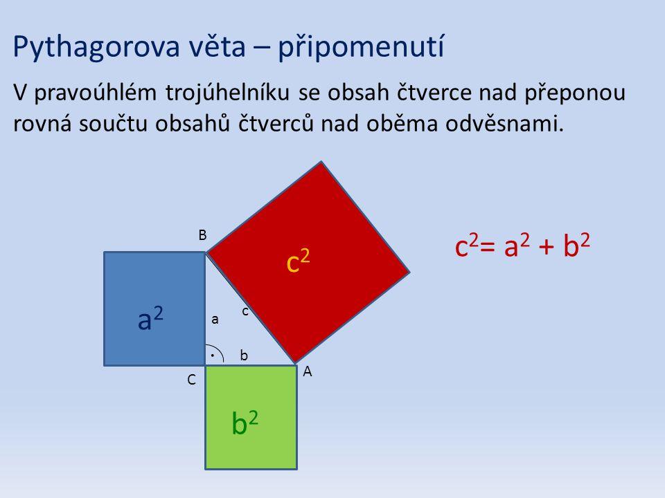 B A C c b a c2c2 a2a2 b2b2 c 2 = a 2 + b 2 Pythagorova věta – připomenutí V pravoúhlém trojúhelníku se obsah čtverce nad přeponou rovná součtu obsahů čtverců nad oběma odvěsnami.