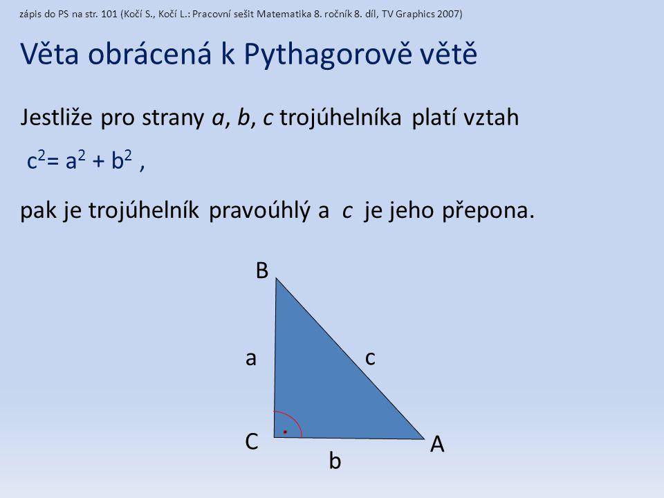 c 2 = a 2 + b 2, Věta obrácená k Pythagorově větě Jestliže pro strany a, b, c trojúhelníka platí vztah pak je trojúhelník pravoúhlý a c je jeho přepon