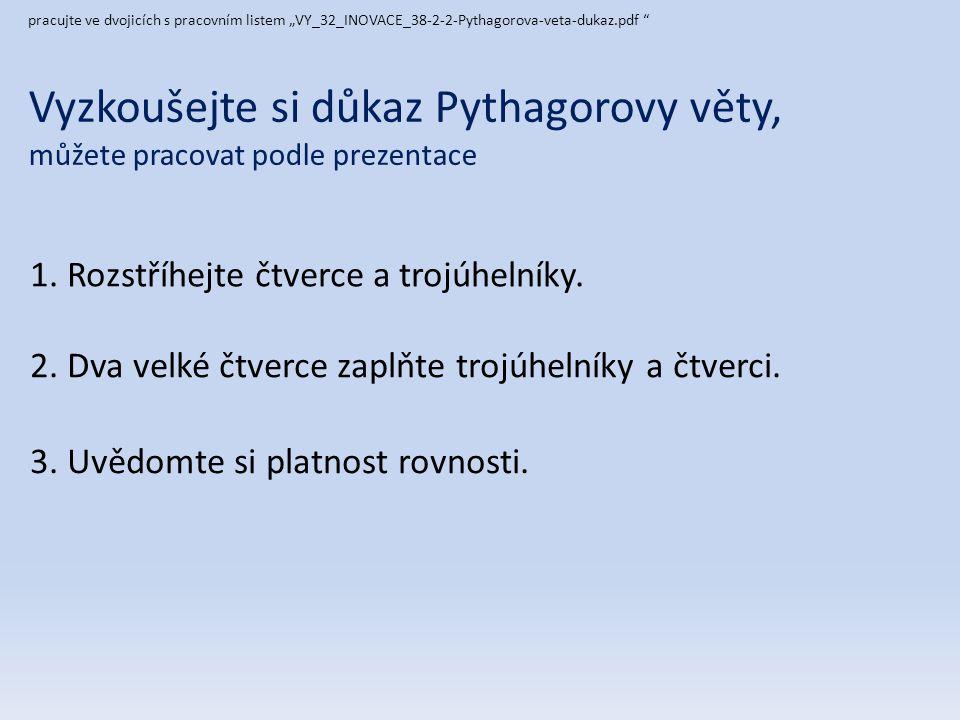 Vyzkoušejte si důkaz Pythagorovy věty, můžete pracovat podle prezentace 1. Rozstříhejte čtverce a trojúhelníky. pracujte ve dvojicích s pracovním list