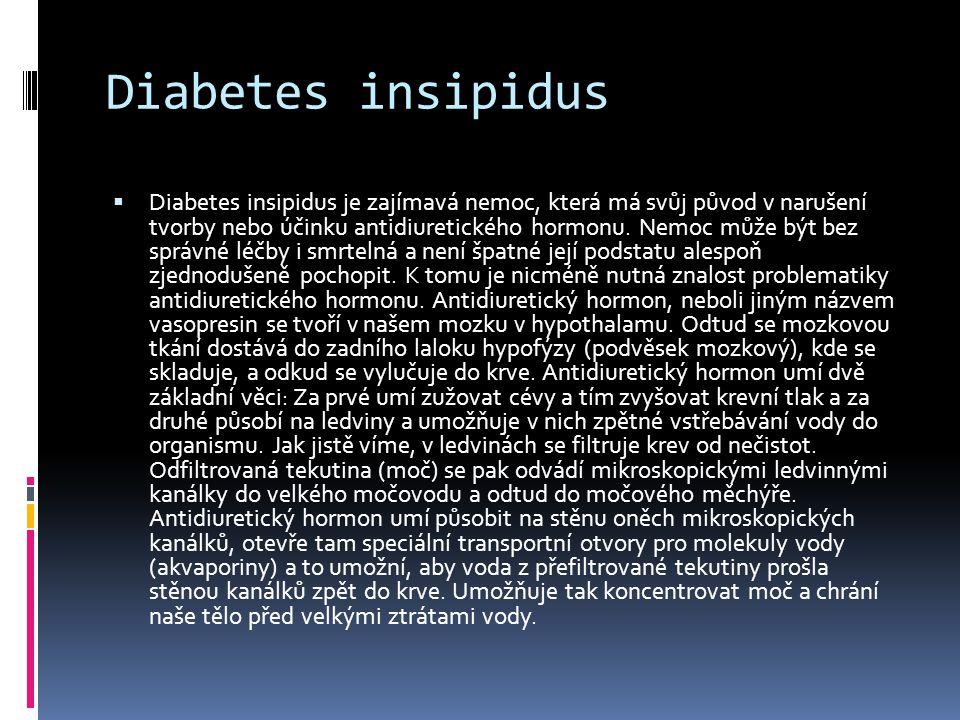 Diabetes insipidus  Diabetes insipidus je zajímavá nemoc, která má svůj původ v narušení tvorby nebo účinku antidiuretického hormonu. Nemoc může být