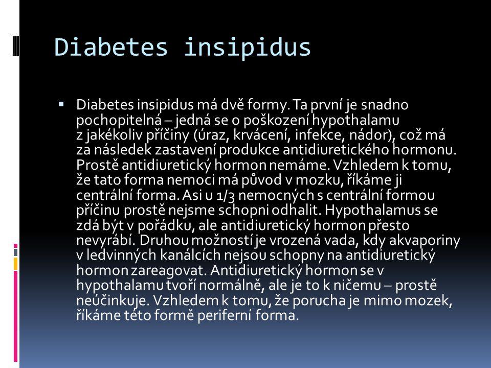 Diabetes insipidus  Diabetes insipidus má dvě formy. Ta první je snadno pochopitelná – jedná se o poškození hypothalamu z jakékoliv příčiny (úraz, kr
