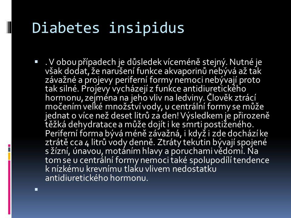 Diabetes insipidus . V obou případech je důsledek víceméně stejný. Nutné je však dodat, že narušení funkce akvaporinů nebývá až tak závažné a projevy