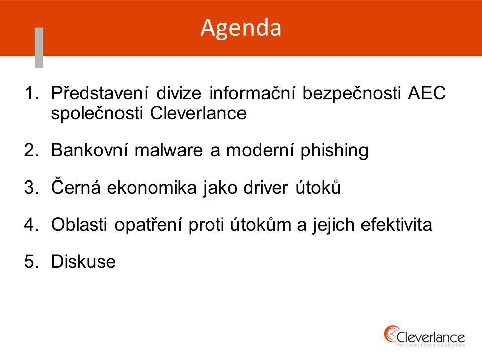 Agenda 1.Představení divize informační bezpečnosti AEC společnosti Cleverlance 2.Bankovní malware a moderní phishing 3.Černá ekonomika jako driver útoků 4.Oblasti opatření proti útokům a jejich efektivita 5.Diskuse