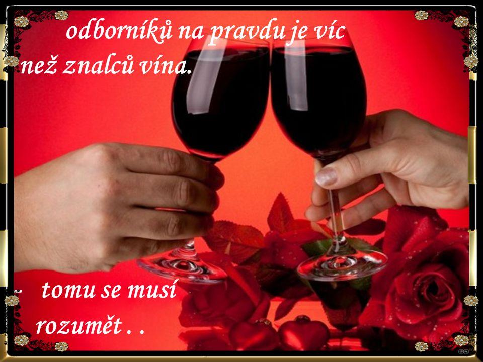 – tomu se musí rozumět.. odborníků na pravdu je víc než znalců vína.