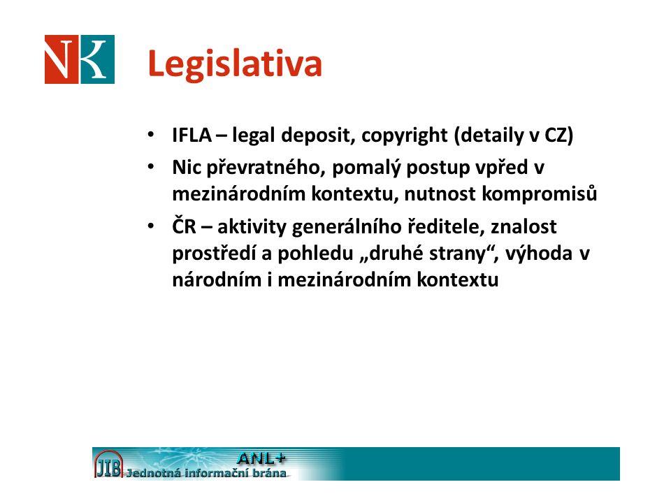 Legislativa IFLA – legal deposit, copyright (detaily v CZ) Nic převratného, pomalý postup vpřed v mezinárodním kontextu, nutnost kompromisů ČR – aktiv