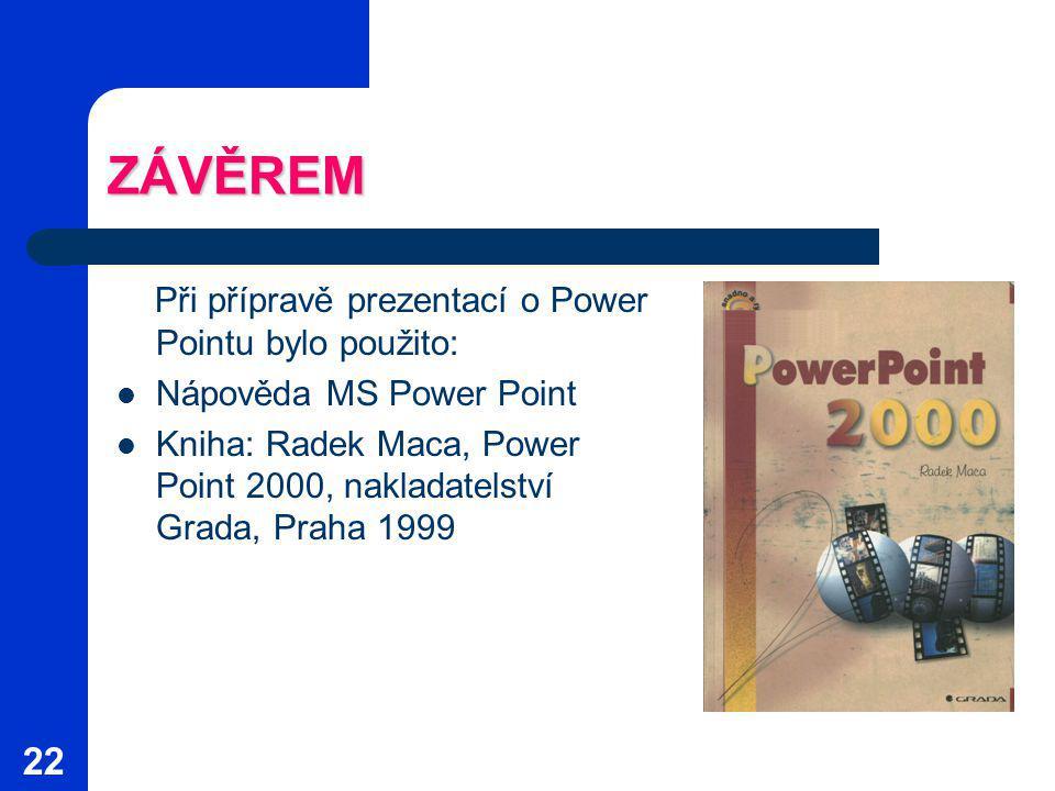 22 ZÁVĚREM Při přípravě prezentací o Power Pointu bylo použito: Nápověda MS Power Point Kniha: Radek Maca, Power Point 2000, nakladatelství Grada, Praha 1999