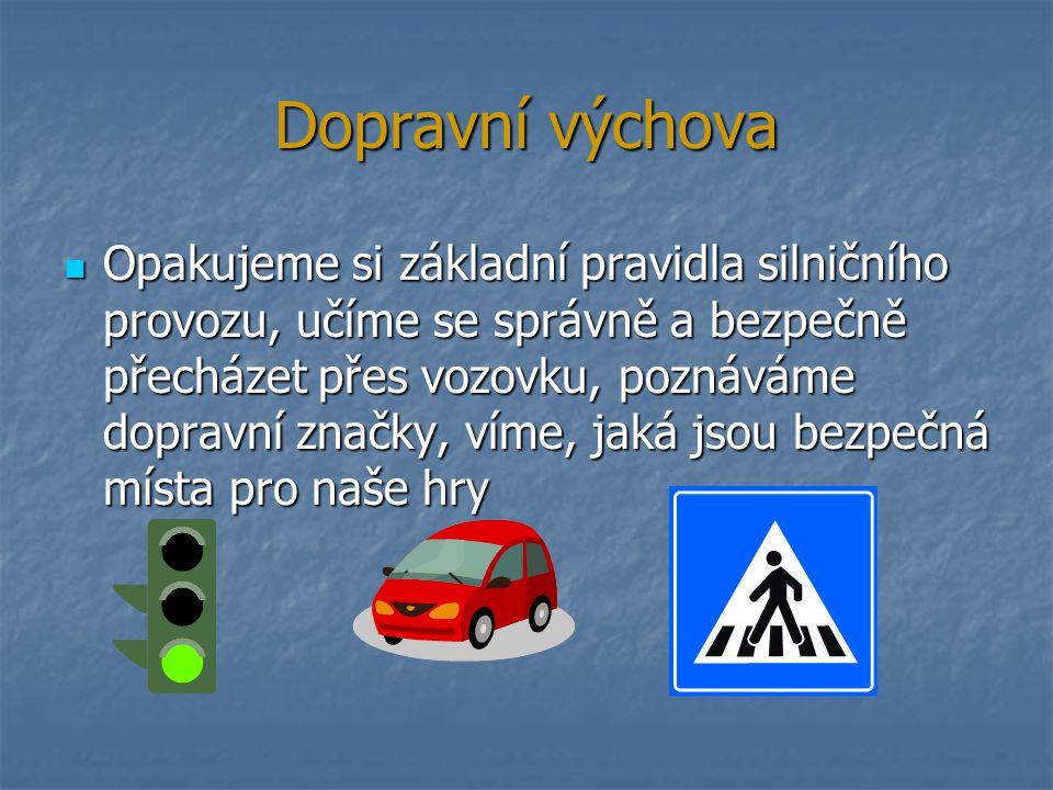 Dopravní výchova Opakujeme si základní pravidla silničního provozu, učíme se správně a bezpečně přecházet přes vozovku, poznáváme dopravní značky, vím