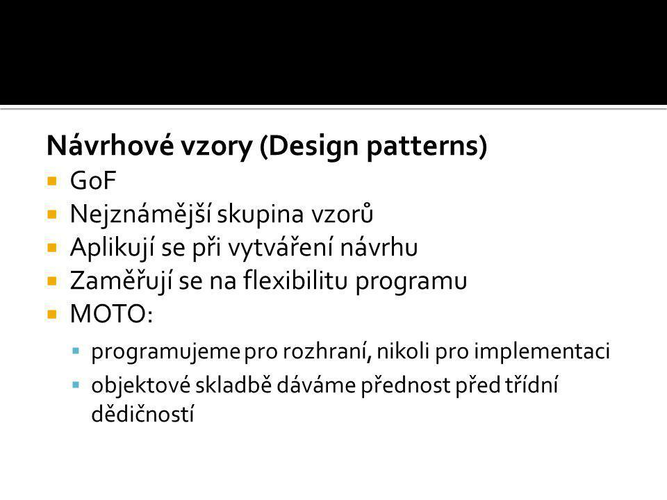 Návrhové vzory (Design patterns)  GoF  Nejznámější skupina vzorů  Aplikují se při vytváření návrhu  Zaměřují se na flexibilitu programu  MOTO: 