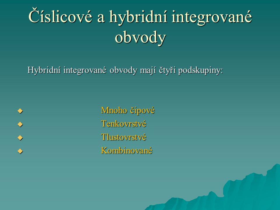 Číslicové a hybridní integrované obvody Hybridní integrované obvody mají čtyři podskupiny:  Mnoho čipové  Tenkovrstvé  Tlustovrstvé  Kombinované