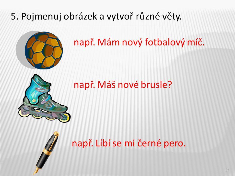 9 např. Mám nový fotbalový míč. 5. Pojmenuj obrázek a vytvoř různé věty.