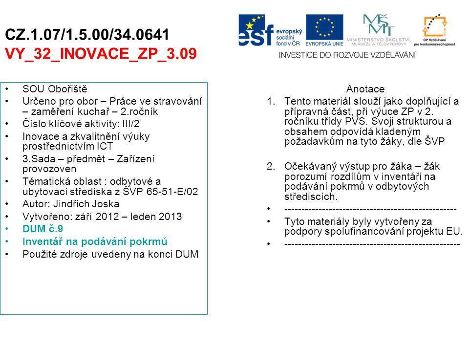 CZ.1.07/1.5.00/34.0641 VY_32_INOVACE_ZP_3.09 SOU Obořiště Určeno pro obor – Práce ve stravování – zaměření kuchař – 2.ročník Číslo klíčové aktivity: III/2 Inovace a zkvalitnění výuky prostřednictvím ICT 3.Sada – předmět – Zařízení provozoven Tématická oblast : odbytové a ubytovací střediska z ŠVP 65-51-E/02 Autor: Jindřich Joska Vytvořeno: září 2012 – leden 2013 DUM č.9 Inventář na podávání pokrmů Použité zdroje uvedeny na konci DUM Anotace 1.Tento materiál slouží jako doplňující a přípravná část, při výuce ZP v 2.
