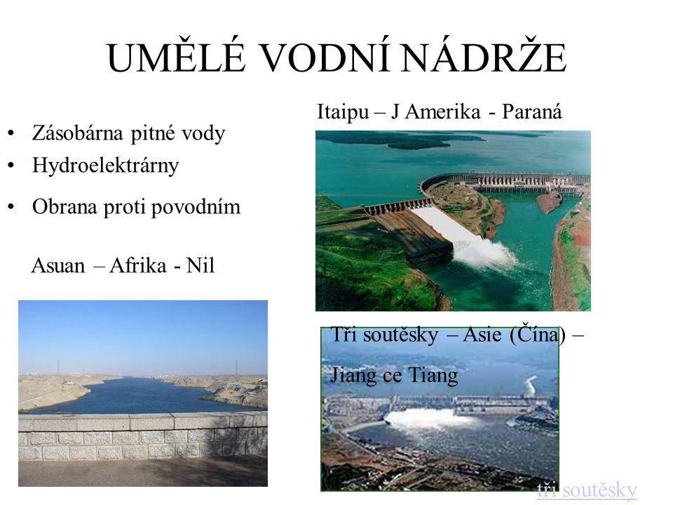 UMĚLÉ VODNÍ NÁDRŽE Zásobárna pitné vody Hydroelektrárny Obrana proti povodním Itaipu – J Amerika - Paraná Asuan – Afrika - Nil Tři soutěsky – Asie (Čína) – Jiang ce Tiang tři soutěsky